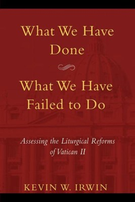 What We Have Done, What We Have Failed to Do: Assessing the Liturgical Reforms of Vatican II  -     By: Kevin W. Irwin