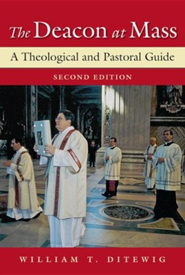 The Deacon at Mass: A Theological and Pastoral Guide; Second Edition  -     By: William T. Ditewig