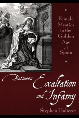 Between Exaltation and Infamy: Female Mystics in the Golden Age of Spain  -     By: Stephen Haliczer