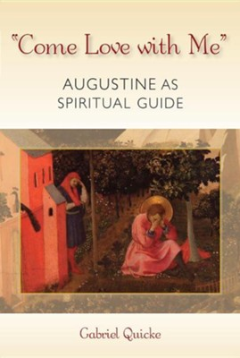 Come Love with Me: Augustine as a Spiritual Guide  -     By: Gabriel Quicke