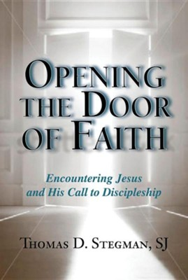 Opening the Door of Faith: Encountering Jesus and His Call to Discipleship  -     By: Thomas D. Stegman SJ