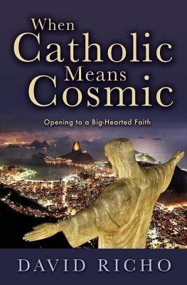 When Catholic Means Cosmic: Opening to a Big-Hearted Faith  -     By: David Richo