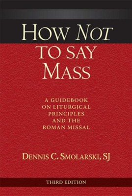 How Not to Say Mass, Third Edition: A Guidebook on Liturgical Principles and the Roman Missal  -     By: Dennis C. Smolarski SJ