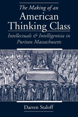 The Making of an American Thinking Class: Intellectuals and Intelligentsia in Puritan Massachusetts  -     By: Darren Staloff