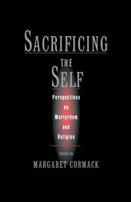 Sacrificing the Self: Perspectives on Martyrdom and Religion  -     Edited By: Margaret Cormack     By: Margaret Cormack(ED.)