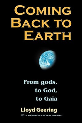 Coming Back to Earth: From Gods, to God, to Gaia  -     By: Lloyd Geering