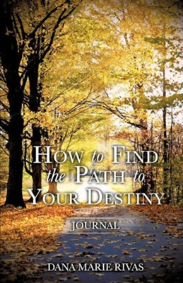 How to Find the Path to Your Destiny  -     By: Dana Marie Rivas