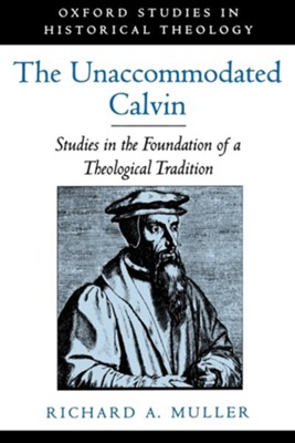 The Unaccommodated Calvin: Studies in the Foundation of a Theological Tradition  -     By: Richard A. Muller