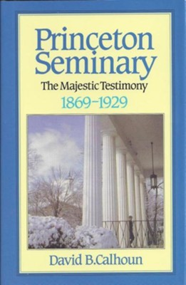 History of Princeton Seminary Volume 2: The Majestic  Testimony 1869-1929  -     By: David B. Calhoun