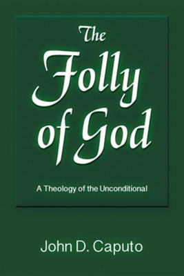 The Folly of God: A Theology of the Unconditional  -     By: John D. Caputo