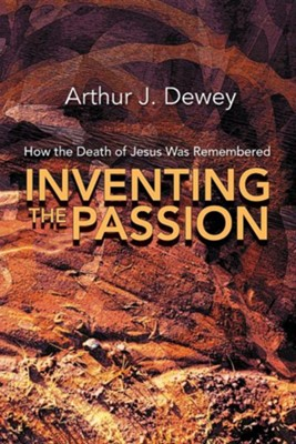 Inventing the Passion: How the Death of Jesus Was Remembered  -     By: Arthur J. Dewey