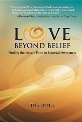 Love Beyond Belief: Finding the Access Point to Spiritual Awareness  -     By: Thandeka