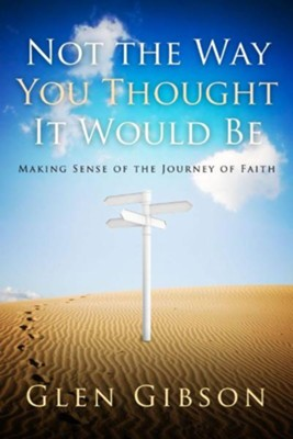Not the Way You Thought It Would Be: Making Sense of the Journey of Faith  -     By: Glen Gibson