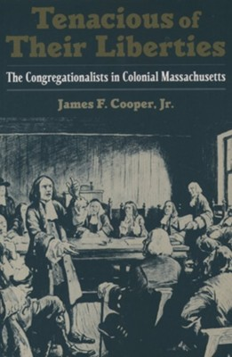 Tenacious of Their Liberties: The Congregationalists in Colonial Massachusetts  -     By: James F. Cooper
