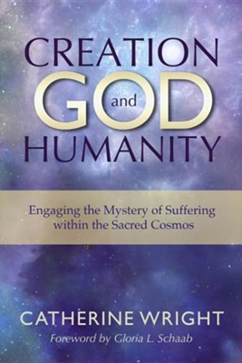 Creation, God, and Humanity: Engaging the Mystery of Suffering within the Sacred Cosmos  -     By: Catherine Wright