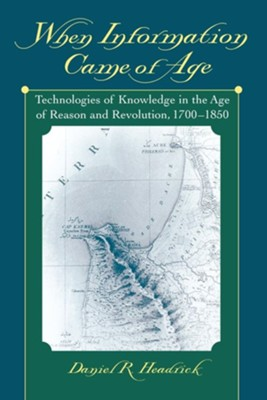 When Information Came of Age: Technologies of Knowledge in the Age of Reason and Revolution, 1700-1850  -     By: Daniel R. Headrick