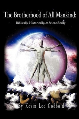 The Brotherhood of All Mankind: Biblically, Historically, and Scientifically  -