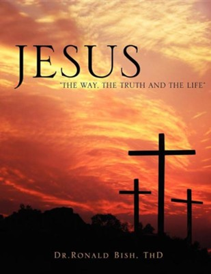 Jesus The Way, the Truth and the Life  -     By: Dr. Ronald Bish ThD