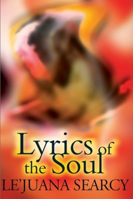 Lyrics of the Soul: A Collection of Spiritual and Inspirational Poetry; Expressing Love, Self-Encouragement and Faith.  -     By: Le'Juana Searcy