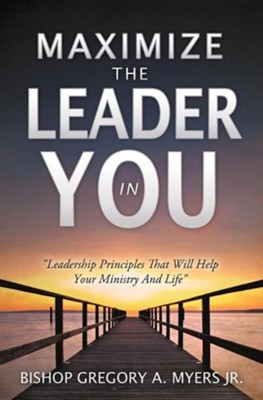 Maximize the Leader in You  -     By: Bishop Gregory A. Myers Jr.