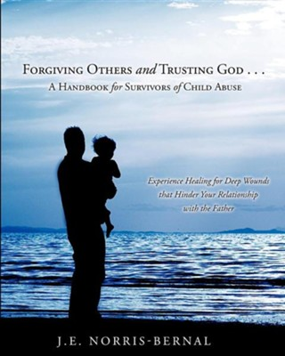 Forgiving Others and Trusting God . . . a Handbook for Survivors of Child Abuse Experience Healing for Deep Wounds That Hinder Your Relationship with  -     By: J.E. Norris-Bernal
