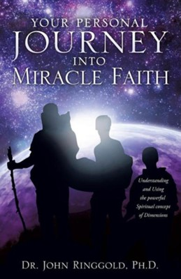 Your Personal Journey Into Miracle Faith  -     By: John Ringgold Ph.D.