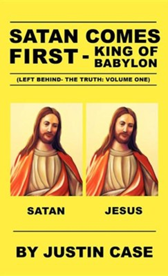 Satan Comes First - King of Babylon (Left Behind- The Truth: Volume One)  -     By: Justin Case