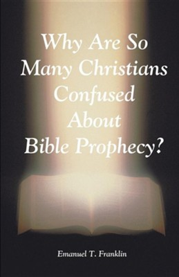 Why Are So Many Christians Confused about Bible Prophecy?  -     By: Emanuel T. Franklin