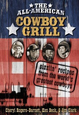 The All-American Cowboy Grill: Sizzlin' Recipes from the World's Greatest Cowboys  -     By: Cheryl Rodgers-Barnett, Ken Beck, Jim Clark