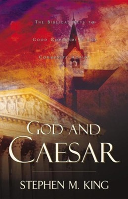 God and Caesar The Biblical Keys to Good Government & Community Action  -     By: Stephen M. King