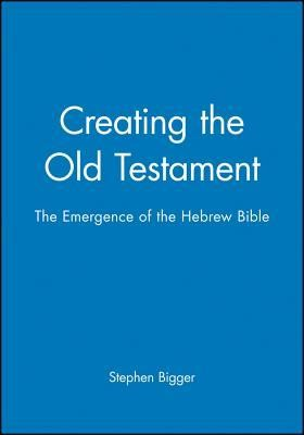 Creating the Old Testament: The Emergence of the Hebrew Bible   -     Edited By: Stephen Bigger