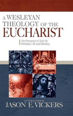 A Wesleyan Theology of the Eucharist: The Presence of God for Christian Life and Ministry  -     By: Jason E. Vickers
