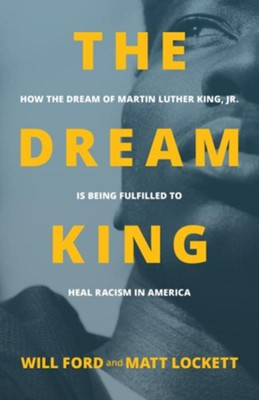 The Dream King: How the Dream of Martin Luther King Jr. Is Being Fulfilled to Heal Racism in America  -     By: Will Ford