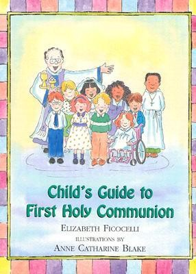 Child's Guide to First Holy Communion  -     By: Elizabeth Ficocelli     Illustrated By: Anne Catharine Blake