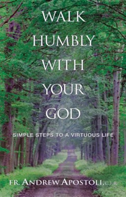 Walk Humbly With Your God: Simple Steps to a Virtuous Life  -     By: Father Andrew Apostoli