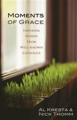 Moments of Grace: Inspiring Stories from Well-Known Catholics  -     By: Al Kresta, Nick Thomm