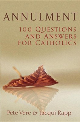 Annulment: 100 Questions and Answers for Catholics  -     By: Pete Vere, Jacqui Rapp