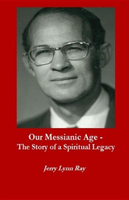 Our Messianic Age - The Story of a Spiritual Legacy  -     By: Jerry Lynn Ray