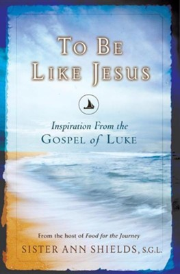 To Be Like Jesus: Inspiration from the Gospel of Luke  -     By: Ann Shields