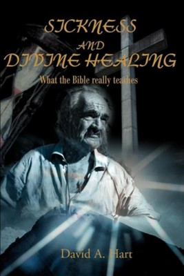 Sickness and Divine Healing: What the Bible Really Teaches  -     By: David A. Hart