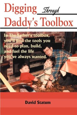Digging Through Daddy's Toolbox: In the Father's Toolbox, You'll Find the Tools You Need to Plan, Build, and Fuel the Life You've Always Wanted  -     By: David Statum, Lenore Newman