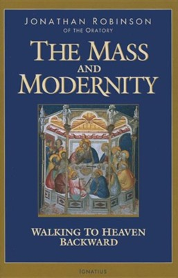 The Mass and Modernity: Walking to Heaven Backward  -     By: Jonathan Robinson