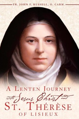 A Lenten Journey with Jesus Christ and St. Therese of Lisieux: Daily Gospel Readings with Selections from the Writings of St. Therese of Lisieux  -     By: John F. Russell, Peter J. Mongeau
