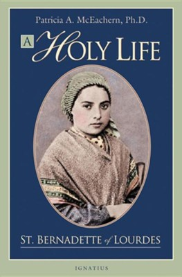 A Holy Life: The Writings of Saint Bernadette of Lourdes  -     By: Patricia McEachern