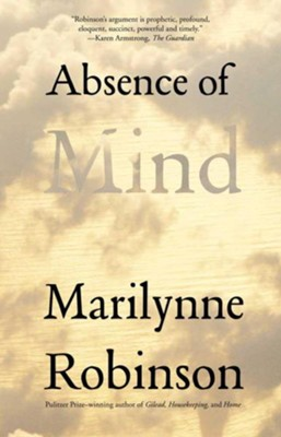 Absence of Mind: The Dispelling of Inwardness from the Modern Myth of the Self  -     By: Marilynne Robinson