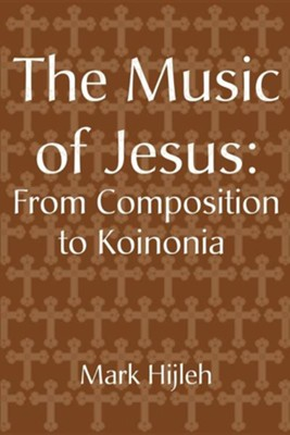 The Music of Jesus: From Composition to Koinonia  -     By: Mark Hijleh