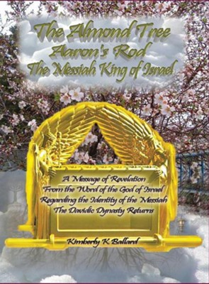 The Almond Tree, Aaron's Rod, the Messiah King of Israel  -     By: Kimberly K. Ballard