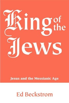 King of the Jews: Jesus and the Messianic Age  -     By: Ed Beckstrom
