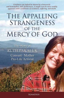 The Appalling Strangeness of the Mercy of God: The Story of Ruth Pakaluk, Convert, Mother and Pro-Life Activist  -     Edited By: Michael Pakaluk     By: Michael Pakaluk(Ed.)