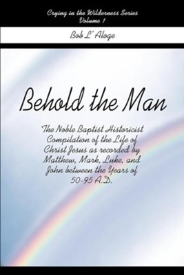 Behold the Man: The Noble Baptist Historicist Compilation of the Life of Christ Jesus as Recorded by Matthew, Mark, Luke, and John Bet  -     By: Bob L'Aloge